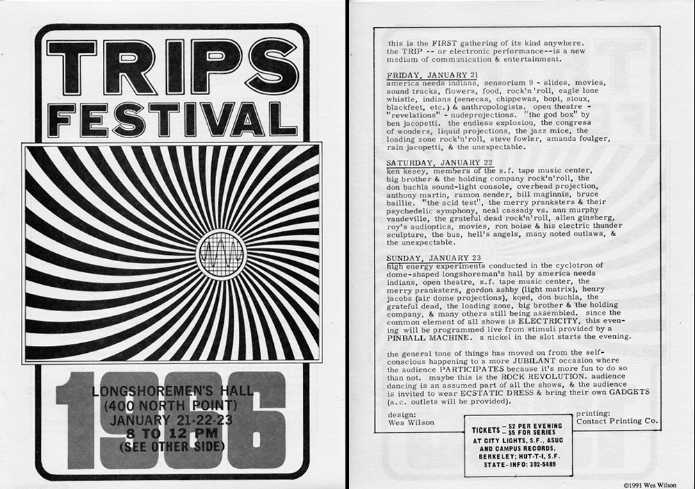 Wes Wilson designed and printed the flyer for the Trips Festival in San Francisco in January of 1966 (a reprint from 1991 is shown here). The event is considered the link between the acid tests of 1965 and the dance concerts that followed in 1966 at the Fillmore and Avalon.
