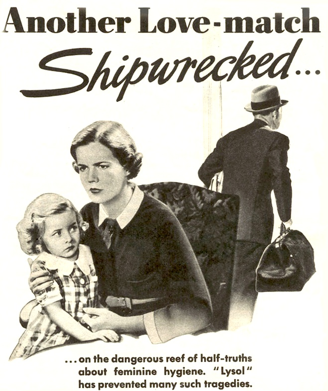 "Lysol disinfectant, which was sold as a douche in the '30s, produced endless ads showing a man leaving his wife over unspeakable ""feminine hygiene"" problems."