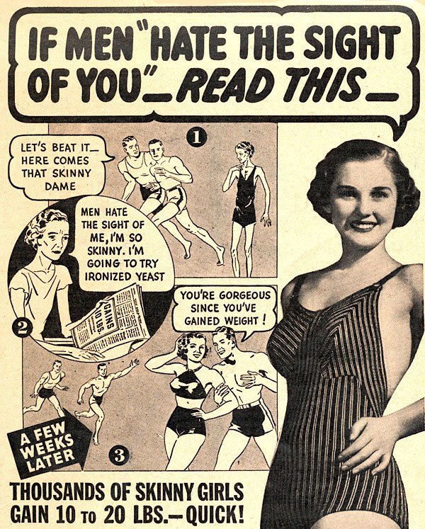 "When women got thin due to hunger during the Depression, the slender, straight flapper silhouette went out of style. Ironized yeast products promised ""skinny"" women ""weight,"" by which they meant larger hips and breasts."